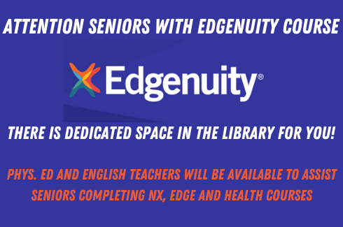 Attention Seniors with edgenuity courses. There is dedicated space in the library for you!.Phys. Ed and English Teachers will be available to assist seniors completing NX, Edge and Health Courses.