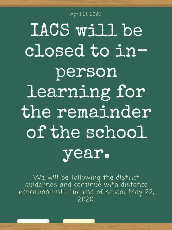 IACS will be closed to in-person learning for the remainder of the school year. We will be following the guidelines of D51 and continue with distance education until the end of school, May 22, 2020.