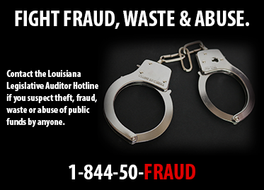 FIGHT FRAUD, WASTE AND ABUSE; CONTACT THE LOUISIANA LEGISLATIVE AUDITOR HOTLINE IF YOU SUSPECT THEFT, FRAUD, WASTE OR ABUSE OF PUBLIC FUNDS BY ANYONE.  1-844-50-FRAUD