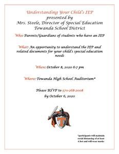 Who: Parents/Guardians of students who have an IEP  What: An opportunity to understand the IEP and related documents for your child's special education needs  When: October 8, 2020 6-7 pm  Where: Towanda High School Auditorium*   Please RSVP to 570-268-2008 by October 6, 2020