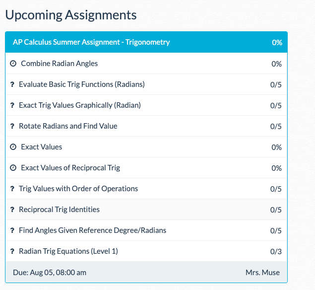 Image text: Upcoming assignments: AP Calculus Summer Assignment-Trigonometry 0%, Combine Radian Angles 0%, Evaluate Basic Trig Functions (Radians) 0/5, Exact Trig Values Graphically (Radian) 0/5, Rotate Radians and Find Value 0/5, Exact Values 0/5, Exact Values of Reciprocal Trig 0/5, Trig Values with Order of Operations 0/5, Reciprocal Trig Identities 0/5, Find Angles Given Reference Degree/Radians 0/5, Radian Trig Equations (Level 1) 0/3 Due:Aug 05, 8:00 am Mrs. Muse