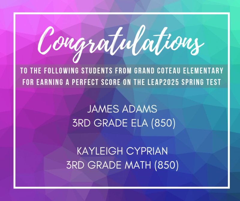 The following Grand Coteau Elementary students earned a perfect score on their LEAP 2025 Spring Test:   James Adams- Perfect score in ELA (850) 4th grader this school year. Kayleigh Cyprian- perfect score Math (850) 4th grader this school year.