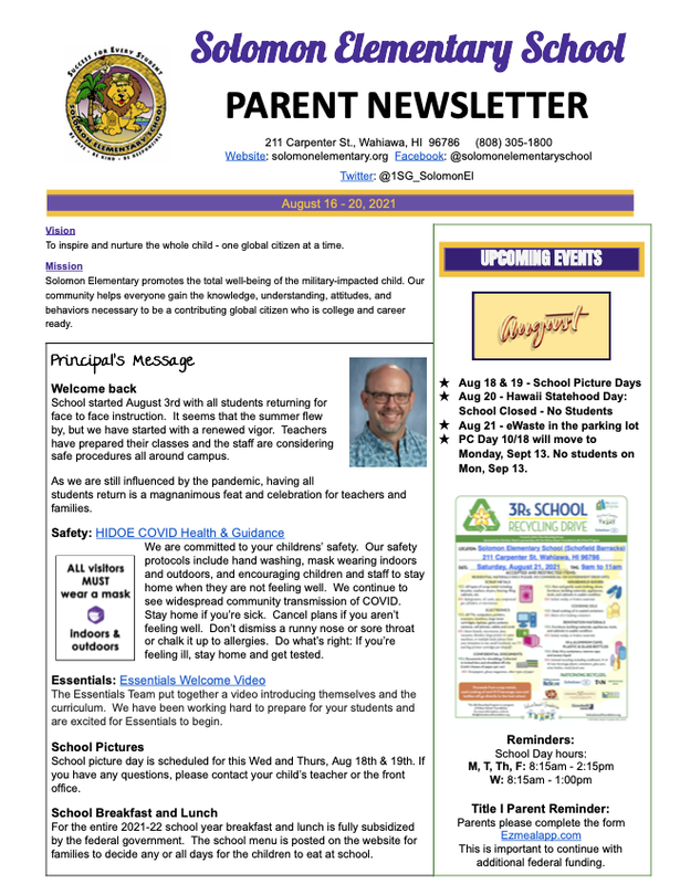 SolomoElementarSchooPARENT   NEWSLETTER 211 Carpenter St., Wahiawa, HI 96786 (808) 305-1800 Website : solomonelementary.org Facebook : @solomonelementaryschool Twitter : @1SG_SolomonEl August 16 - 20, 2021 Vision To    inspire   and   nurture   the   whole   child   -   one   global   citizen   at     a    time. Mission Solomon   Elementary   promotes   the   total   well-being   of     the   military-impacted   child.   Our community   helps   everyone   gain   the   knowledge,   understanding,   attitudes,   and behaviors   necessary   to     be   a    contributing   global   citizen   who   is     college   and   career ready. ★Aug 18 & 19 - School Picture Days ★Aug 20 - Hawaii Statehood Day: School Closed - No Students ★Aug 21 - eWaste in the parking lot ★PC Day 10/18 will move to M