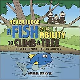 Never judge a fish on its ability to climb a tree. How everyone has an abilitiy