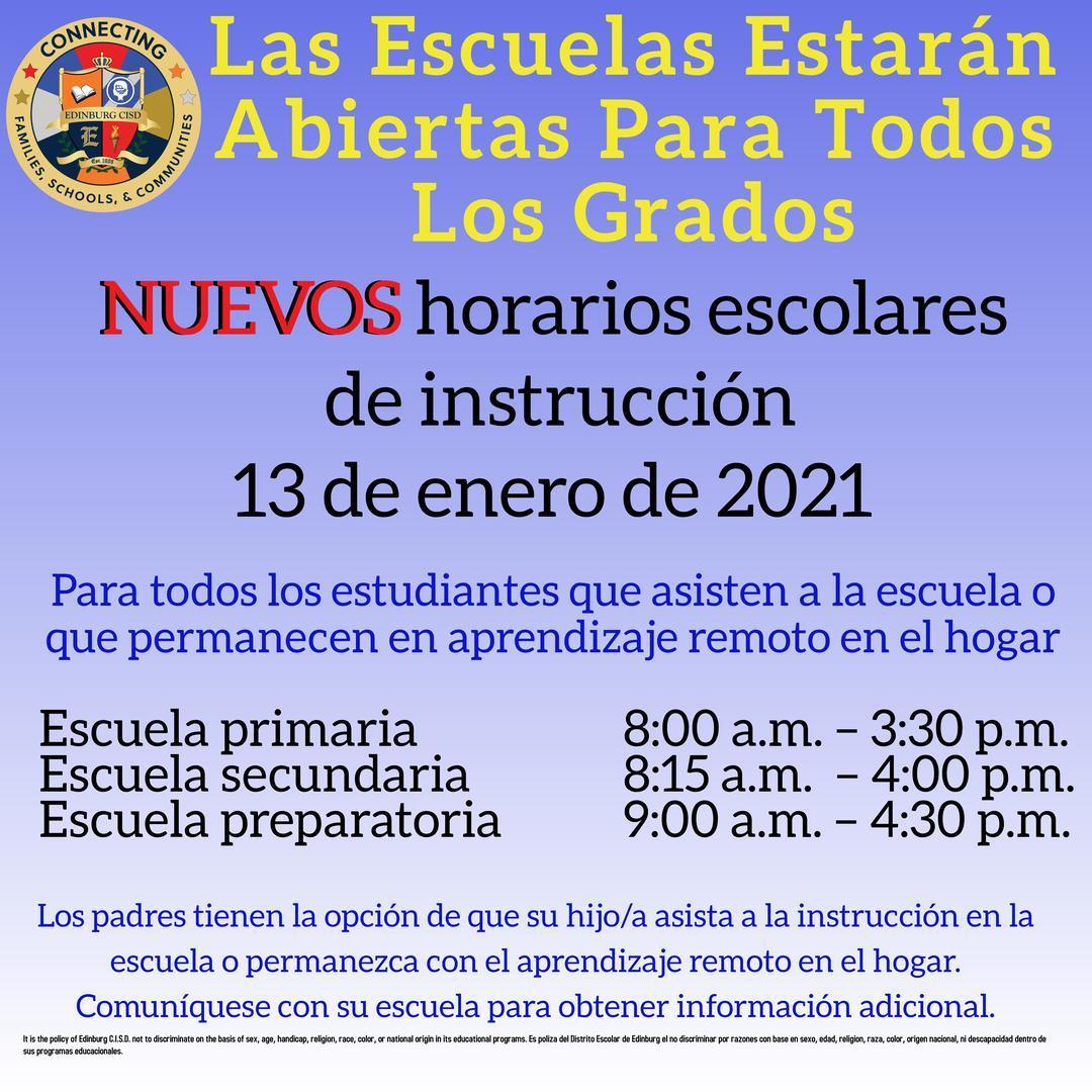 Las Escuelas Estarán Abiertas Para Todos Los Grados  NUEVOS horarios escolares de instrucción  13 de enero de 2021  Para todos los estudiantes que asisten a la escuela o que permanecen en aprendizaje remoto en el hogar  Escuela primaria 8:00 a.m. – 3:30 p.m.  Escuela secundaria 8:15 a.m. – 4:00 p.m.  Escuela preparatoria 9:00 a.m. – 4:30 p.m.  Los padres tienen la opción de que su hijo/a asista a la instrucción en la escuela o permanezca con el aprendizaje remoto en el hogar. Comuníquese con su escuela para obtener información adicional.