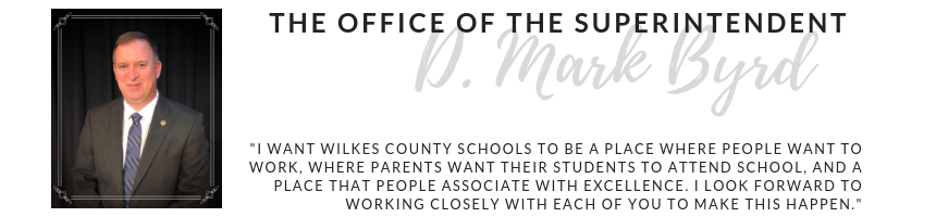 "Office of the Superintendent D. Mark Byrd: ""I want Wilkes County Schools to be a place where people want to work, where parents want their students to attend school, and a place that people associate with excellence. I look forward to working closely with each of you to make this happen."""