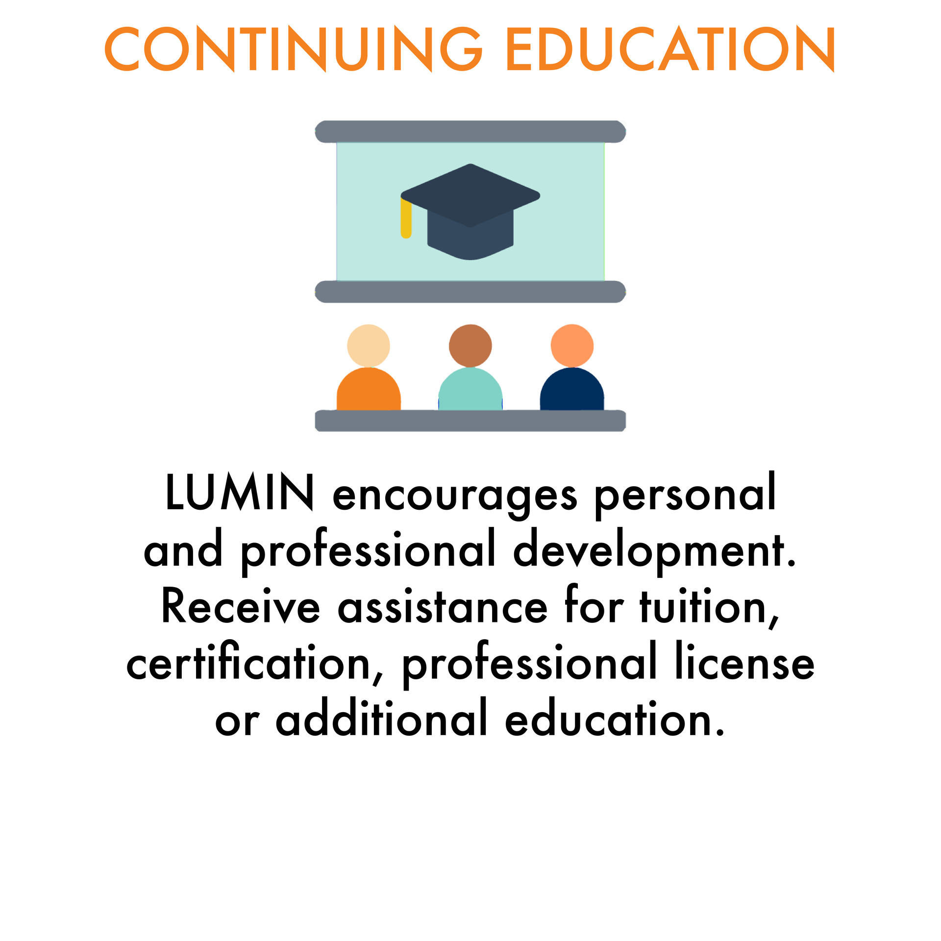 Continuing Education: LUMIN encourages personal and professional development.  Receive assistance for tuition, certification, professional license or additional education.