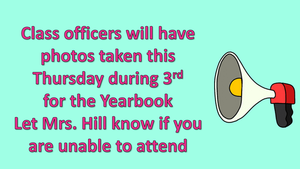 Class officers will have photos taken this  Thursday during 3rd for the Yearbook Let Mrs. Hill know if you are unable to attend