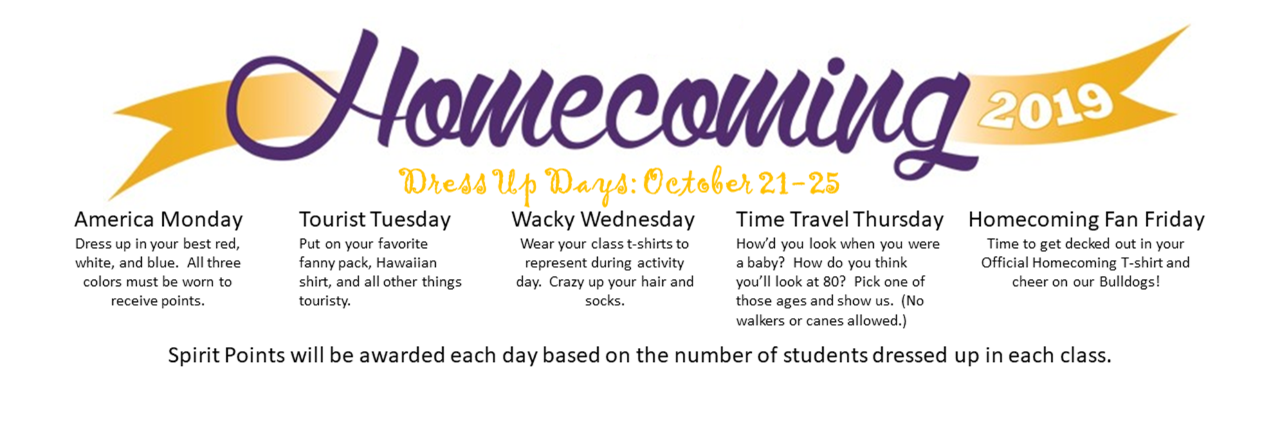 Homecoming 2019 Dress Up Days October 21-25; America Monday - Dress up in your best red, white, and blue.  All three colors must be worn to receive points; Tourist Tuesday - Put on your favorite fanny pack, Hawaiian shirt, and all other things touristy; Wacky Wednesday - Wear your class t-shirts to represent during activity day.  Crazy up your hair and socks; Time Travel Thursday - How'd you look when you were a baby?  How do you think you'll look at 80?  Pick one of those ages and show us.  (No walkers or canes allowed.); Homecoming Fan Friday - Time to get decked out in your Official Homecoming t-shirt and cheer on our bulldogs.  Spirit Points will be awarded each day based on the number of students dressed up in each class.