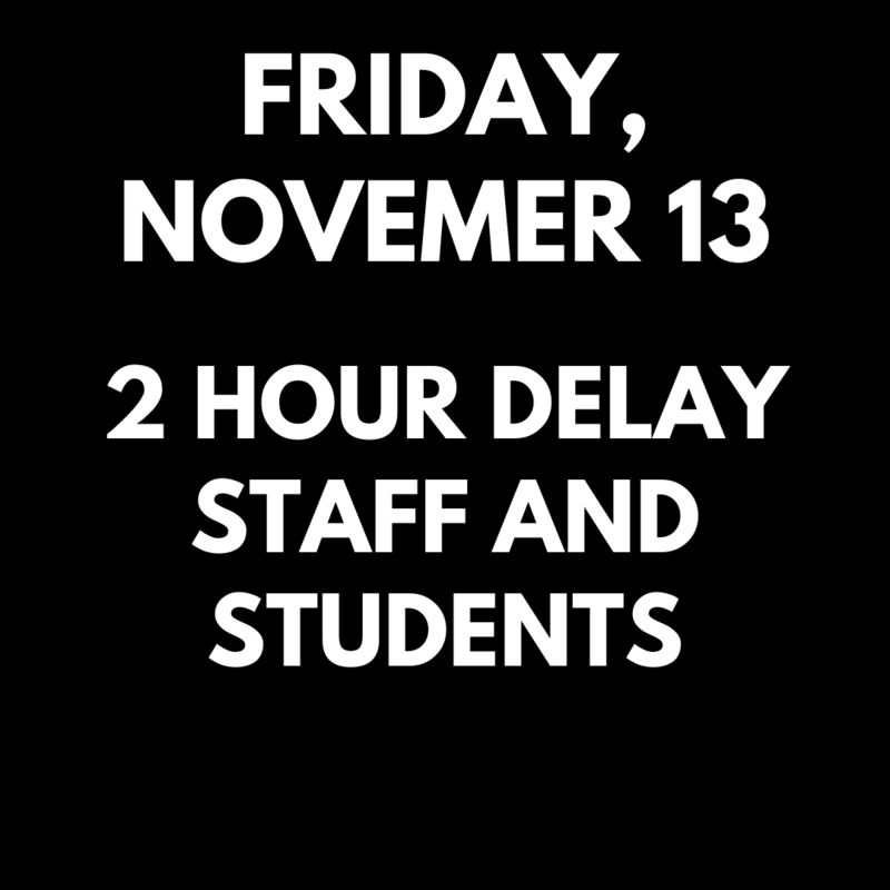 Friday, November 13 there will be a 2 hour delay for students and staff.