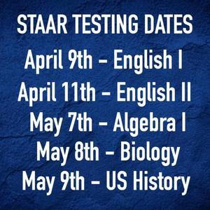 STAAR END OF COURSE TEST DATES, April 9th English, April 11th English, May 7th Algebra, May 8th Biology, Ma 9th US History.