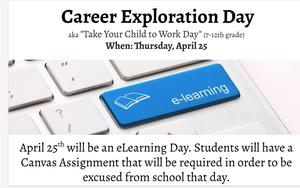 Dear Parents/Guardians, Buckhorn Middle School will participate in Career Exploration Day (aka Take Your Child to Work Day). This will be an E-Learning day for our students.   Teachers will provide online assignments that can be completed at home. Accommodations can be made available to students who may not have reliable Internet access at home.   Students who choose to stay at home and complete their E-Learning assignments will be counted present upon completion of the day's assignments. The school will be open at the regular times and buses will run their normal routes.   Technology will be available for students who attend school to complete their E-Learning assignments.