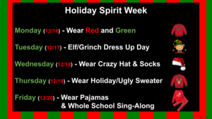 Holiday Spirit Week Schedule: monday is red and green day tuesday is elf and grinch day wednesday is crazy hat and sock day thursday is holiday sweater day friday is pajama day and whole school sing along