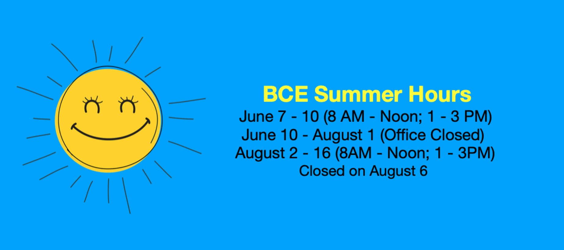 BCE Summer Hours 6/7-10 (8am - Noon; 1pm - 3pm) 6/10 - 8-1 (Office closed for summer) 8/2-16 (8 am - Noon; 1 pm - 3 pm) Closed on August 6.