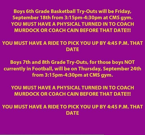Boys 6th Grade Basketball Try-Outs will be Friday, September 18th from 3:15pm-4:30pm at CMS gym. YOU MUST HAVE A PHYSICAL TURNED IN TO COACH MURDOCK OR COACH CAIN BEFORE THAT DATE!!!  YOU MUST HAVE A RIDE TO PICK YOU UP BY 4:45 P.M. THAT DATE  Boys 7th and 8th Grade Try-Outs, for those boys NOT currently in Football, will be on Thursday, September 24th from 3:15pm-4:30pm at CMS gym.  YOU MUST HAVE A PHYSICAL TURNED IN TO COACH  MURDOCK OR COACH CAIN BEFORE THAT DATE!!!  YOU MUST HAVE A RIDE TO PICK YOU UP BY 4:45 P.M. THAT DATE