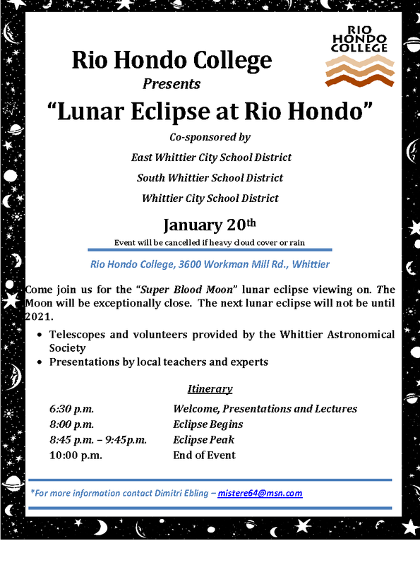 "Flyer - Rio Hondo College Presents ""Lunar Eclipse at Rio Hondo"" Co-sponsored by East Whittier City School District South Whittier School District Whittier City School District Come join us for the ""Super Blood Moon"" lunar eclipse viewing on. The Moon will be exceptionally close. The next lunar eclipse will not be until 2021.  Telescopes and volunteers provided by the Whittier Astronomical Society . Presentations by local teachers and experts Itinerary 6:30 p.m. Welcome, Presentations and Lectures 8:00 p.m. Eclipse Begins 8:45 p.m. – 9:45p.m. Eclipse Peak 10:00 p.m. End of Event January 20th Event will be cancelled if heavy cloud cover or rain Rio Hondo College, 3600 Workman Mill Rd., Whittier *For more information contact Dimitri Ebling – mistere64@msn.com"