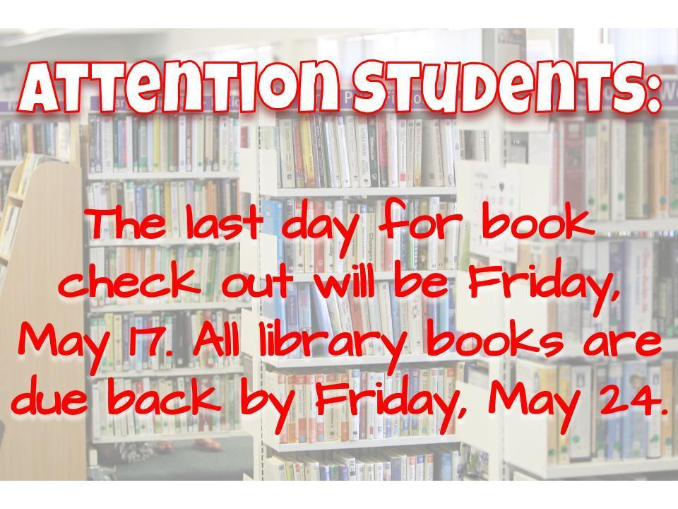 The last day for book check out is Friday, May 17. All library books are due by Friday, May 24.