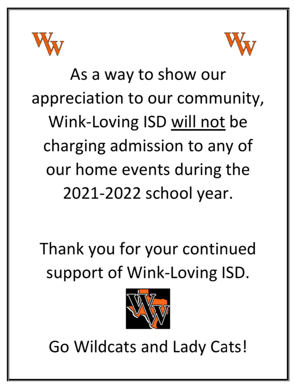 As a way to show our appreciation to our community, Wink-Loving ISD will not be charging admission to any of our home events during the 2021-2022 school year.  Thank you for your continued support of Wink-Loving ISD.   Go Wildcats and Lady Cats! Featured Photo