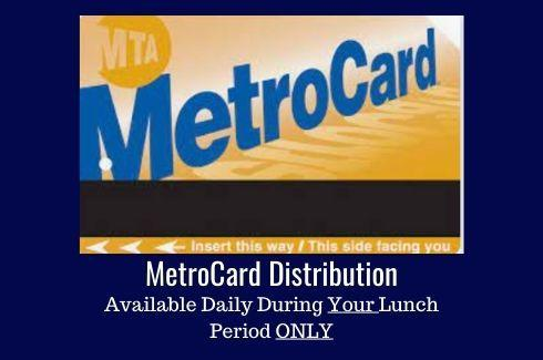A NYC Metro Card. MetroCard Distribution.Available Daily During Your Lunch Period ONLY