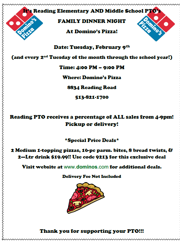 It's Reading Elementary AND Middle School PTO's FAMILY DINNER NIGHT At Domino's Pizza! Date: Tuesday, February 9th (and every 2nd Tuesday of the month through the school year!) Time: 4:00 PM – 9:00 PM Where: Domino's Pizza 8834 Reading Road 513-821-1700 Reading PTO receives a percentage of ALL sales from 4-9pm! Pickup or delivery! *Special Price Deals* 2 Medium 1-topping pizzas, 16-pc parm. bites, 8 bread twists, & 2—Ltr drink $19.99!! Use code 9213 for this exclusive deal Visit website at www.dominos.com for additional deals. Delivery Fee Not Included Thank you for supporting your PTO!!!