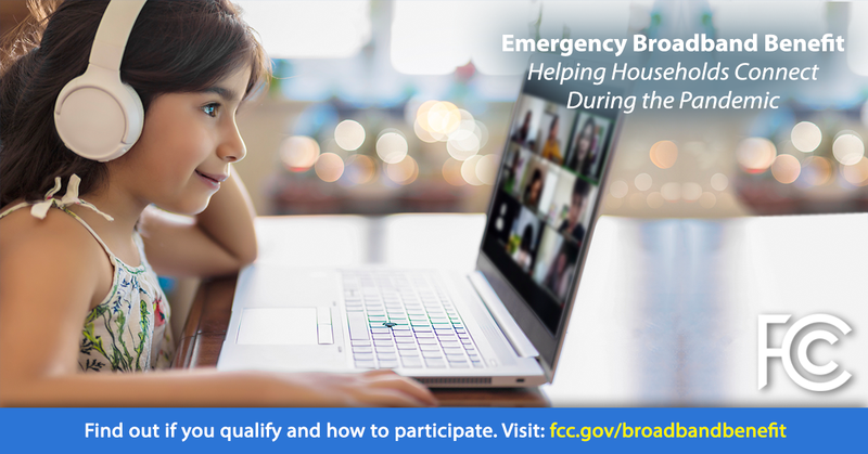Emergency Broadband Benefit - Helping Households Connect During the Pandemic - Find out if you qualify and how to participate. Visit: fcc.gov/broadbandbenefit
