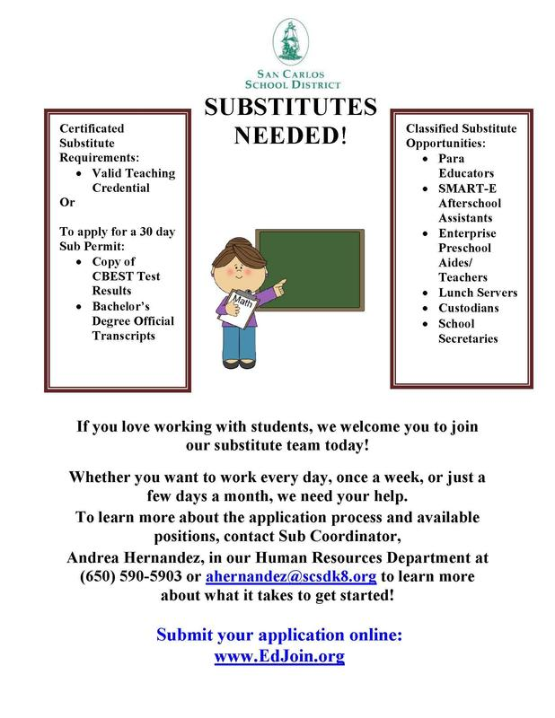 Substitutes Needed! If you love working with students, we welcome you to join our substitute team today!  Whether you want to work every day, once a week, or just a few days a month, we need your help.  To learn more about the application process and available positions, contact Sub Coordinator, Andrea Hernandez, in our human resources department at 650-590-5903.