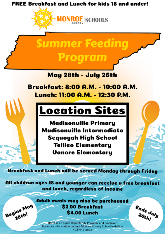 Free Breakfast and Lunch for kids 18 and Under Monroe County Schools Summer Feeding Program May 28th- July 26th Breakfast: 8:00 A.M.  10:00 A.M. Lunch: 11:00 A.M. – 12:30 P.M. Location Sites: Madisonville Primary Madisonville Intermediate Sequoyah High School Tellico Elementary Vonore Elementary  Breakfast and Lunch will be served Monday through Friday  All children ages 18 and younger can receive a free breaskfast and lunch, regardless of income.  Adult meals may also be purchased. $2.00 Breakfast $4.00 Lunch