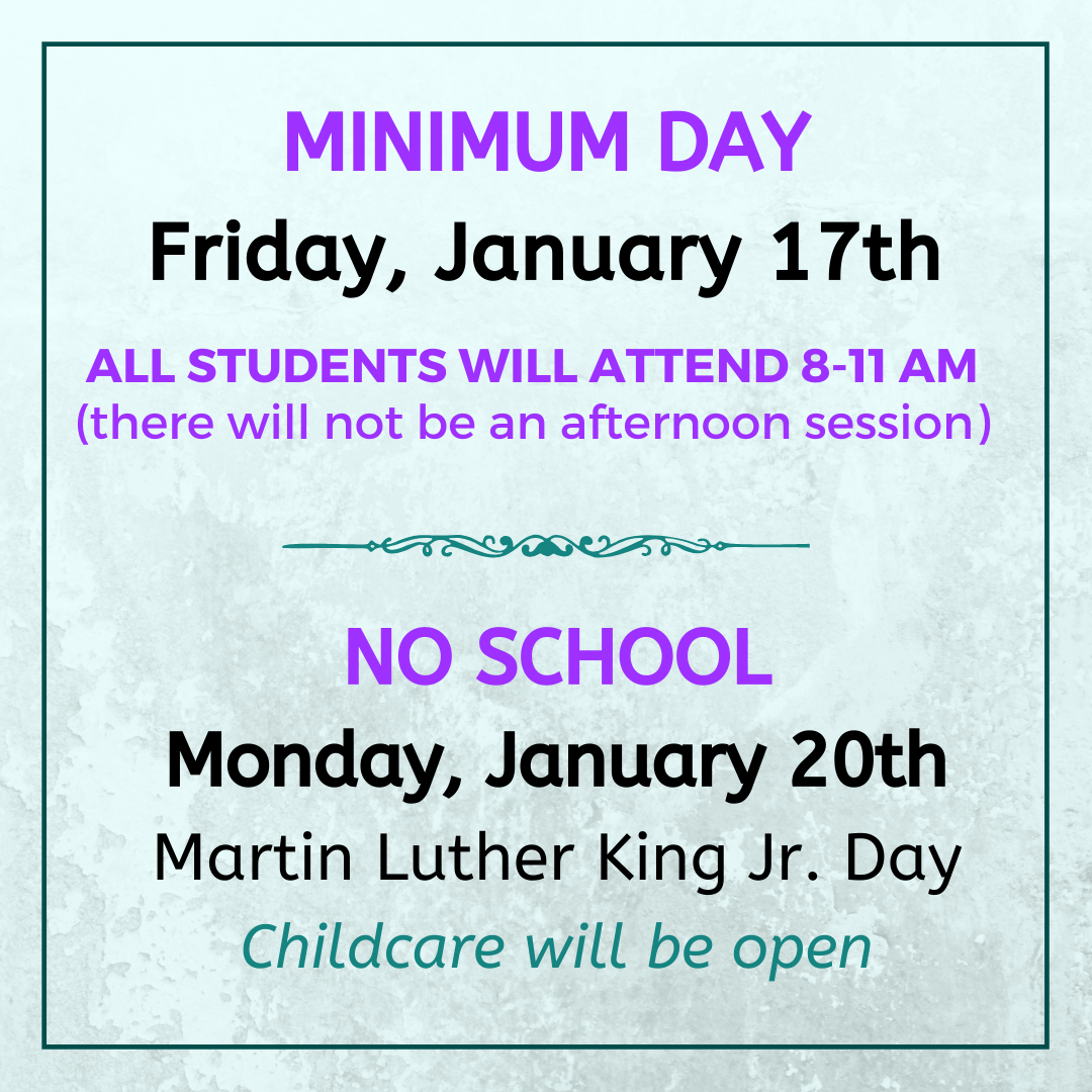 Minimum Day Friday January 17th. All students will attend 8-11 AM. There will not be an afternoon session. No school Monday, January 20th. Martin Luther King Jr Day. Childcare will be open.