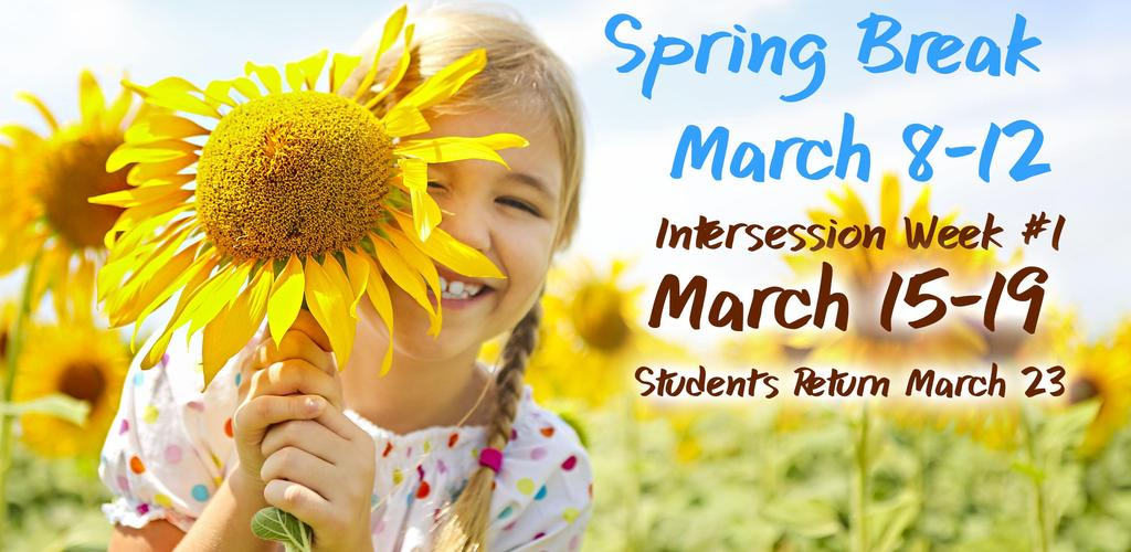 Spring Break, March 8-12, Intersession Week #1, March 15-19, Students Return March 23