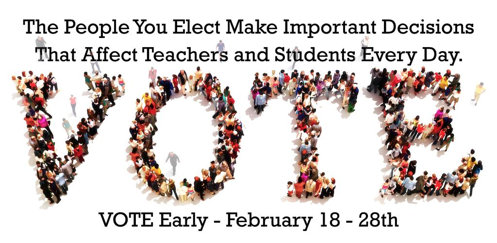 The people you elect make important decisions that affect teachers and students every day.  VOTE early - February 18 - 28th