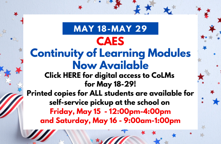 CAES Continuity of Learning Modules Now Available for April 20-May 1: Click HERE for digital access to CoLMs  for May 18-29! Printed copies for ALL students are available for self-service pickup at the school on Friday, May 15 - 12:00pm-4:00pm and Saturday, May 16 - 9:00am-1:00pm