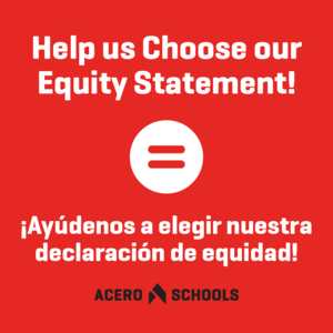White text on a red background reads- Help us Choose our Equity Statement! ¡Ayúdenos a elegir nuestra declaración de equidad!- with a white equals symbol and the Acero Schools logo in black