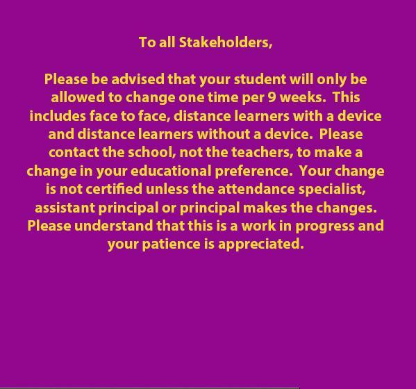 To all Stakeholders,  Please be advised that your student will only be allowed to change one time per 9 weeks.  This includes face to face, distance learners with a device and distance learners without a device.  Please contact the school, not the teachers, to make a change in your educational preference.  Your change is not certified unless the attendance specialist, assistant principal or principal makes the changes.  Please understand that this is a work in progress and your patience is appreciated.
