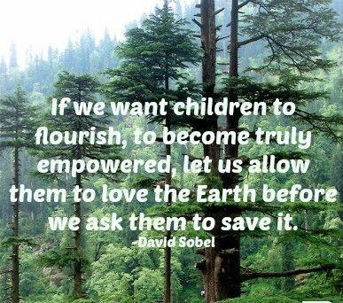 'If we want children to flourish, to become truly empowered, then let us allow them to love the Earth before we ask them to save it.' - David Sobel