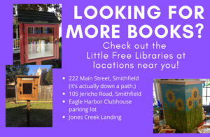 Looking for more books? Check out the Little Free Libraries at locations near you! 222 Main Street, Smithfield  (It's actually down a path.); 105 Jericho Road, Smithfield; Eagle Harbor Clubhouse parking lot; Jones Creek Landing