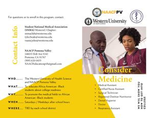 WE WIIL SHOW YOU HOW TO GET INTO COLLEGE Consider Medicine Contact Info The Western University of Health Science and NAACP Pomona Valley To educate Africa American -Black students about college readiness To promote the medical fields to African American -Black students Saturdays / Weekdays after school hours TBD by each school district • Medical Assistant • Certified Nurse Assistant • Surgical Technician • Registered Dietitian Nutritionist • Dental Hygienist • Doctor • Respiratory Assistant For questions or to enroll in this program, contact: Student National Medical Association (SNMA) WesternU Chapter: snmaclub@westernu.edu tyler.beale@westernu.edu vaana.john@westernu.edu NAACP Pomona Valley 1460 E Holt Ave #142 Pomona, CA 91767 (909) 620-0433 NAACPeducationpvb@gmail.com WHO...... WHAT...