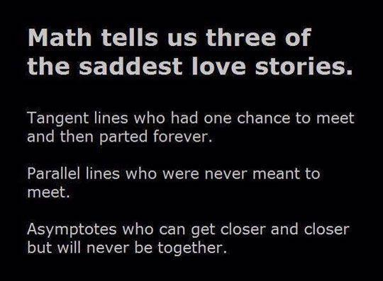 Math tells the 3 saddest love stories: Tangent lines who meet once then part forever, parallel lines who never meet, and asymptotes who get closer and closer together but never meet