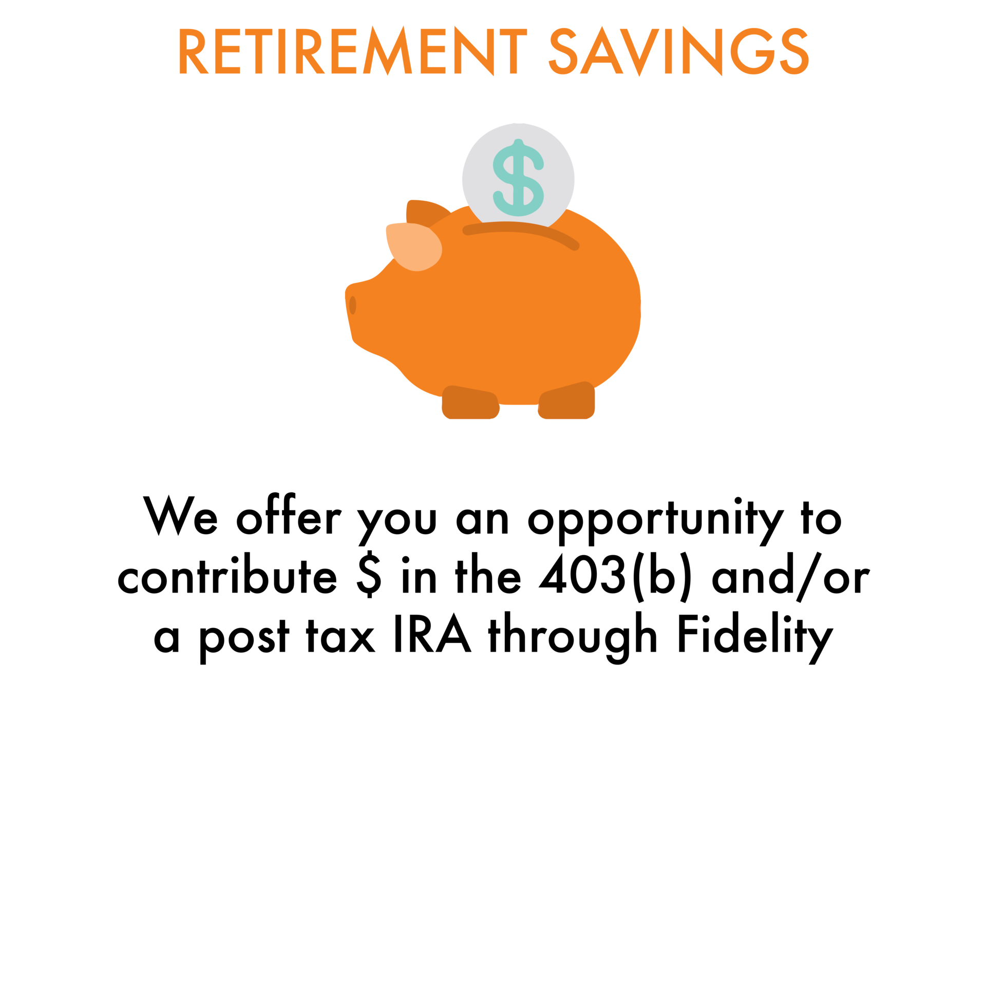 Retirement Savings: We offer you an opportunity to contribute $ in the 403(b) and/or a post tax IRA through Fidelity