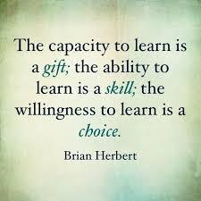 The capacity to learn is a GIFT; the ability to learn is a SKILL; the willingness to learn is a CHOICE.