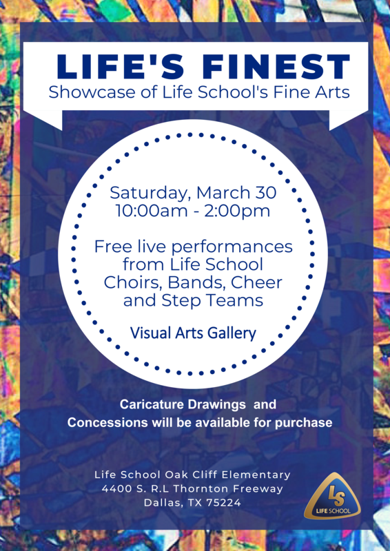 Life's Finest - Showcase of Life School's Fine Arts. Saturday, March 30 10:00 am - 2:00 pm. Free live performances from Life School Choirs, Bands, Cheer and Step Teams. Visual Arts Gallery. Caricature Drawings and Concessions will be available for purchase. Located at Life School Oak Cliff Elementar
