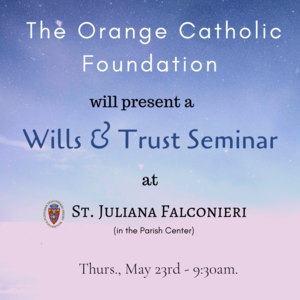 The Orange Catholic Foundation will present a Wills & Trust Seminar at St. Juliana (in the Parish Center) Thurs., May 23rd - 9_30am..png