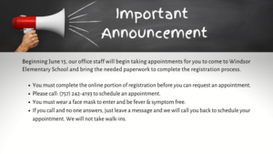 Beginning June 15, our office staff will begin taking appointments for you to come to Windsor Elementary School and bring the needed paperwork to complete the registration process. You must complete the online portion of registration before you can request an appointment. Please call: (757) 242-4193 to schedule an appointment. You must wear a face mask to enter and be fever & symptom free. If you call and no one answers, just leave a message and we will call you back to schedule your appointment. We will not take walk-ins.