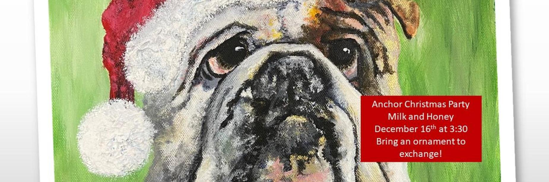 bulldog with santa hat: Anchor Christmas Party at Milk and Honey on December 16th at 3:30.  Bring an ornament to exchange.