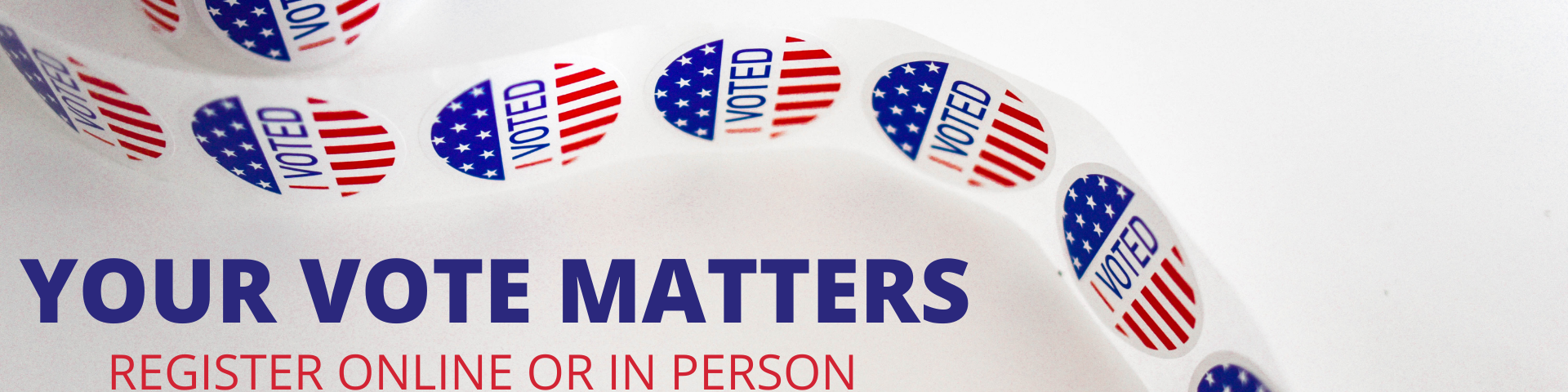 Your Vote Matters - Register to vote online or in person with I voted stickers on a roll in the background.
