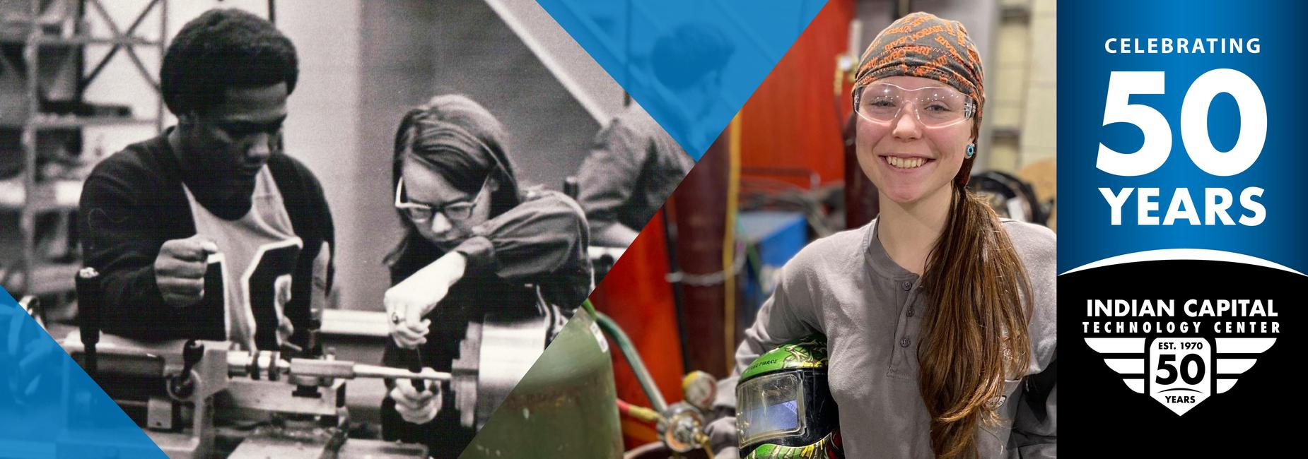 Two images. First image is a old black and white photo from the 70's of two students working together in a machine shop. The second photo is a current photo of a female welding student. Text reads: Celebrating 50 Years.