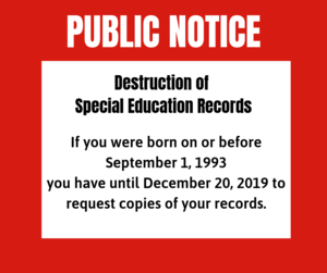 PUBLIC NOTICE Destruction of Special Education Records If you were born on or before September 1, 1993 you have until December 20, 2019 to request copies of your records. Special Education Records will be destroyed after December 20, 2019.