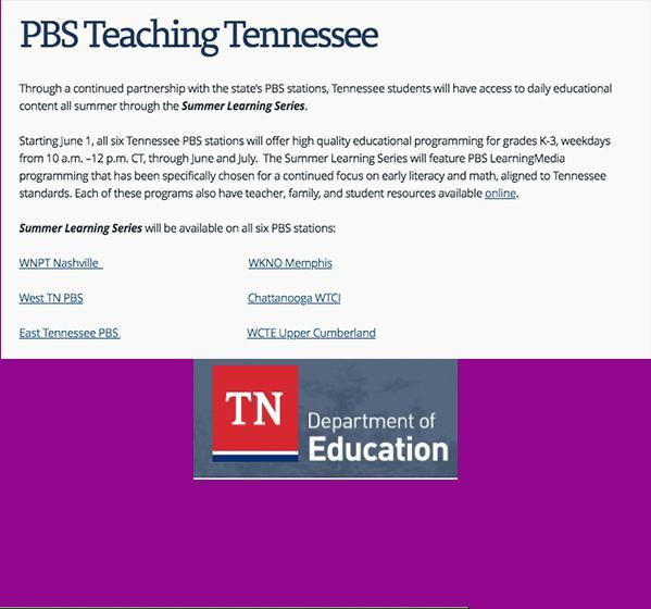 Summer Learning Series via PBS TV: Through a continued partnership with the state's PBS stations, Tennessee students will have access to daily educational content all summer through the Summer Learning Series.  Starting June 1, all six Tennessee PBS stations will offer high quality educational programming for grades K-3, weekdays from 10 a.m. –12 p.m. CT, through June and July.  The Summer Learning Series will feature PBS LearningMedia programming that has been specifically chosen for a continued focus on early literacy and math, aligned to Tennessee standards. Each of these programs also have teacher, family, and student resources available online.   Summer Learning Series will be available on all six PBS stations