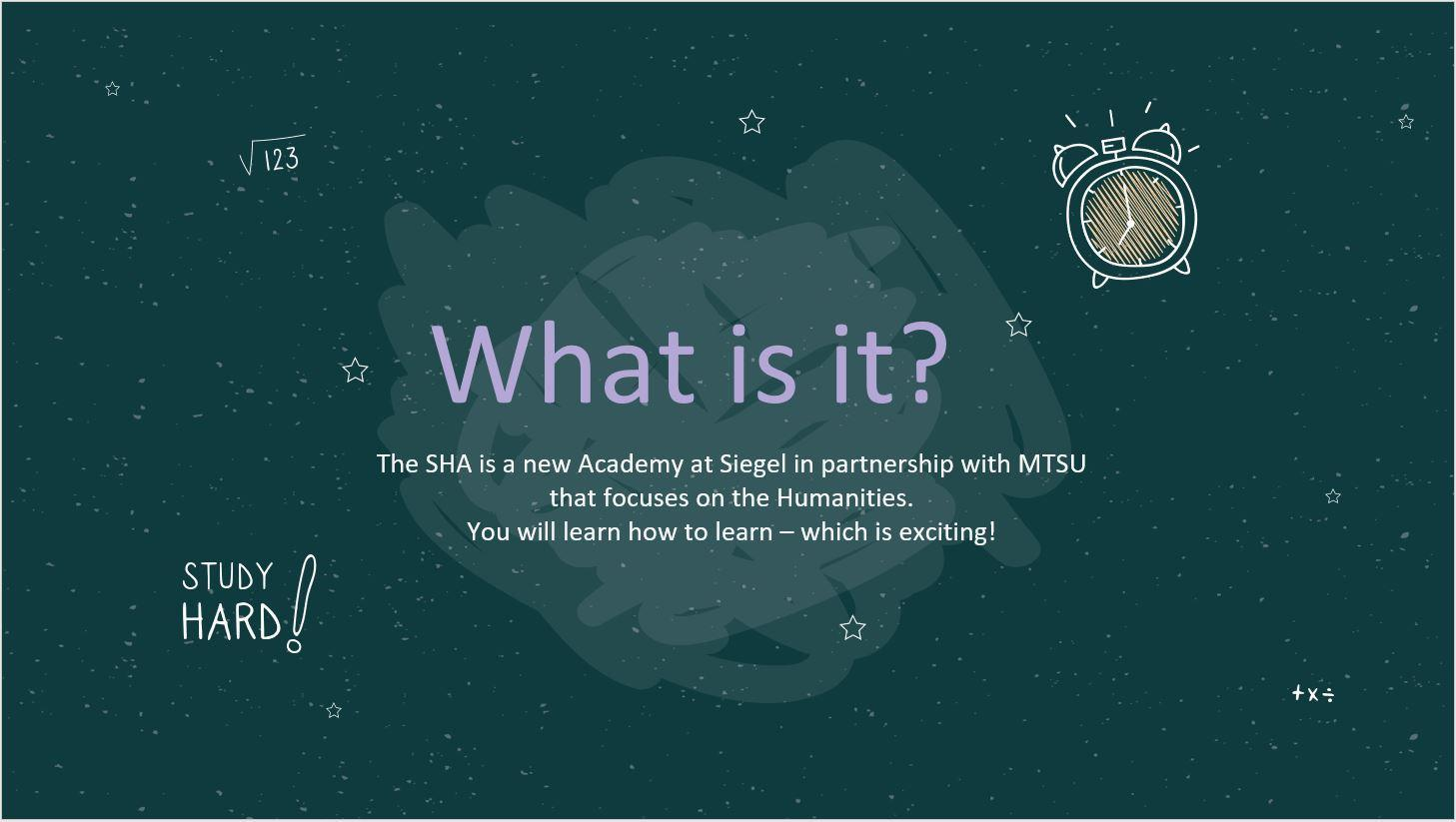 What is it? The SHA is a new Academy at Siegel in partnership with MTSU that focuses on the Humanities.  You will learn how to learn – which is exciting!