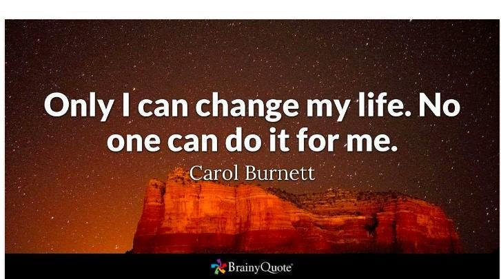 'Only I can change my life. No one can do it for me.' -Carol Burnett