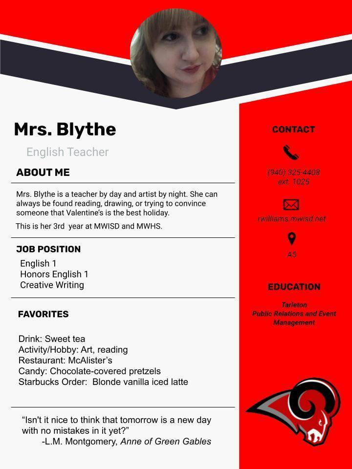 """Mrs. Blythe is a teacher by day and artist by night. She can always be found reading, drawing, or trying to convince someone that Valentine's is the best holiday.   rwilliams.mwisd.net  This is her 3rd year at MWISD and MWHS.   JOB POSITION: English 1, Honors English 1, Creative Writing  EDUCATION:  Tarleton Public Relations and Event Management  FAVORITES  Drink: Sweet tea Activity/Hobby: Art, reading Restaurant: McAlister's Candy: Chocolate-covered pretzels Starbucks Order:  Blonde vanilla iced latte        """"Isn't it nice to think that tomorrow is a new day with no mistakes in it yet?""""  -L.M. Montgomery, Anne of Green Gables"""